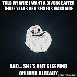 Forever Alone - Told my wife I want a divorce after three years of a sexless marriage And... She's out sleeping around already