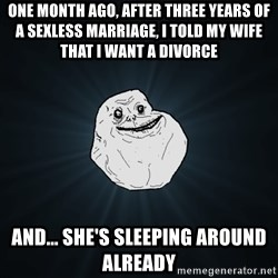 Forever Alone - One month ago, after three years of a sexless marriage, I told my wife that I want a divorce And... She's sleeping around already