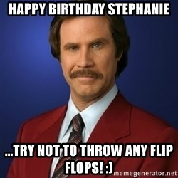 Anchorman Birthday - happy Birthday Stephanie ...Try not to throw any flip flops! :)