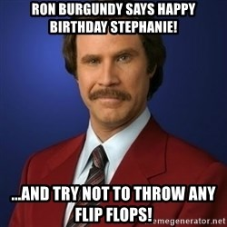 Anchorman Birthday - Ron burgundy says happy Birthday stephaNie! ...and try not to throw any flip floPs!