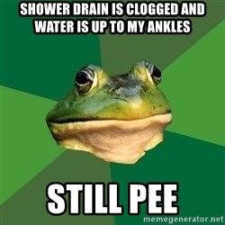 Foul Bachelor Frog - Shower drain is clogged and water is up to my ankles Still pee