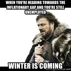 Winter is Coming - When you're heading towards the inflationary gap and you're still unemployed winter is coming