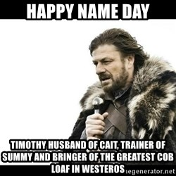 Winter is Coming - Happy name day Timothy husband of cait, trainer of summy and bringer of the greatest cob loaf in westeros
