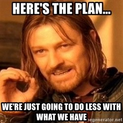 One Does Not Simply - Here's the plan... We're just going to do less with what we have