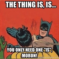 """batman slap robin - the thing is, is...    you only need one """"is"""", moron!"""