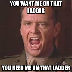 Jack Nicholson - You can't handle the truth! - You want me on that ladder you need me on that ladder