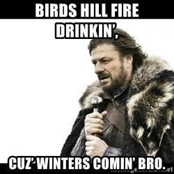 Winter is Coming - Birds hIll Fire driNkin',  Cuz' winters comin' bro.