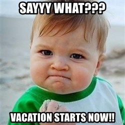 Victory Baby - Sayyy What??? Vacation starts now!!