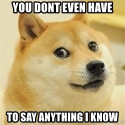 Dogeeeee - You dont even have To say anything i know
