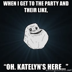 "Forever Alone - When i get to the party and their like, ""Oh. Katelyn's here..."""