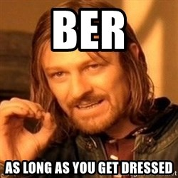 One Does Not Simply - Ber As long as you get dressed