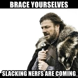 Winter is Coming - Brace yourselves Slacking NERFs are coming