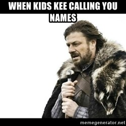 Winter is Coming - when kids kee calling you names