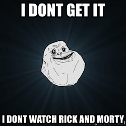 Forever Alone - i dont get it I dont watch rick and morty