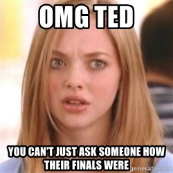 OMG KAREN - omg ted you can't just ask someone how their finals were