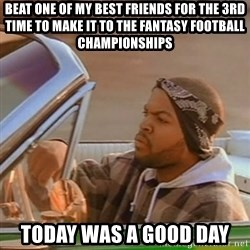 Good Day Ice Cube - Beat one of my best friends for the 3rd time to make it to the fantasy football championships today was a good day