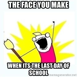 All the things - the face you make when its the last day of school