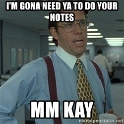 Office Space Boss - I'm gona need ya to do your notes  mm kay