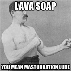 overly manly man - Lava soap You mean MASTURBATION lube