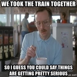 so i guess you could say things are getting pretty serious - We took the train together So i guess you could say things are getting pretty serious