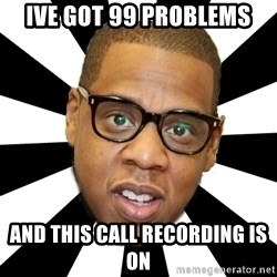 JayZ 99 Problems - ive got 99 problems and this call recording is on