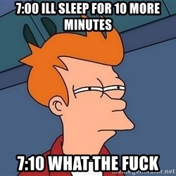 Futurama Fry - 7:00 ill sleep for 10 more minutes 7:10 what the fuck