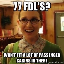 Sexually Oblivious Female - 77 FDL's? Won't fit a lot of passenger cabins in there