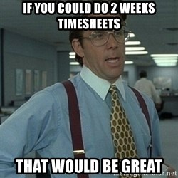 Office Space Boss - if you could do 2 weeks timesheets That would be great