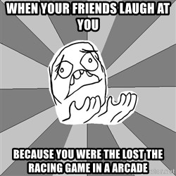 Whyyy??? - when your friends laugh at you because you were the lost the racing game in a arcade