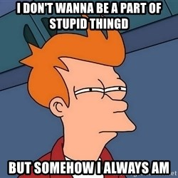 Futurama Fry - I DON'T WANNA BE A PART OF STUPID THINGD But Somehow I Always am