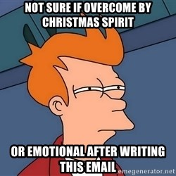 Futurama Fry - Not sure if overcome by christmas spirit or emotional after writing this email