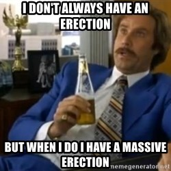 That escalated quickly-Ron Burgundy - I DON'T ALWAYS HAVE AN ERECTION bUT WHEN i DO i HAVE A MASSIVE ERECTION