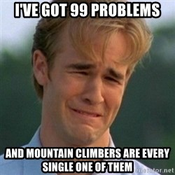90s Problems - I've got 99 problems and mountain climbers are every single one of them