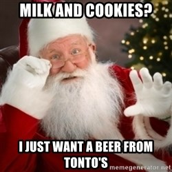 Santa claus - Milk and Cookies? I just want a beer from Tonto's