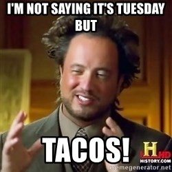 ancient alien guy - I'M NOT SAYING IT'S TUESDAY BUT TACOS!