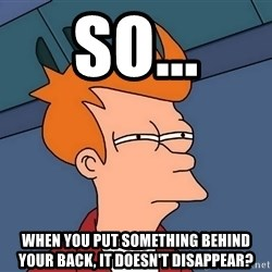 Futurama Fry - So... when you put something behind your back, it doesn't disappear?