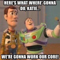 Buzz - Here's what where' gonna do, Katie... We're gonna work our CORE!