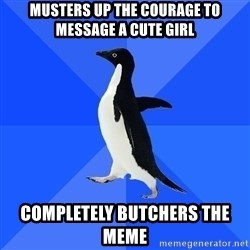 Socially Awkward Penguin - Musters up the courage to message a cute girl completely butchers the meme