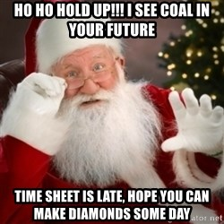 Santa claus - HO HO HOld Up!!! I see coal in your future Time sheet is late, hope you can make diamonds some day