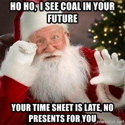 Santa claus - Ho Ho,  I see coal in your future your time sheet is late, no presents for you
