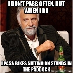 Dos Equis Guy gives advice - I don't pass often, but when I do I PASS BIKES SITTING ON STANDS IN THE PADDOCK