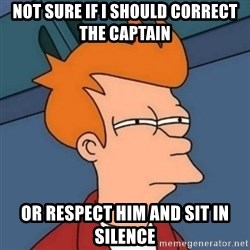 Not sure if troll - Not sure if i should correct the captain or respect him and sit in silence
