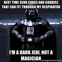 Darth Vader - next time send CAKES AND GOODIES THAT CAN FIT THROUGH MY RESPIRATOR I'm a dark jedi, not a magician