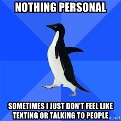 Socially Awkward Penguin - Nothing personal sometimes i just don't feel like texting or talking to people