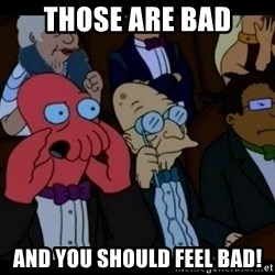 Zoidberg - those are bad and you should FEEL bad!