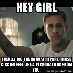 ryan gosling hey girl - hey girl i really dig the annual report. those circles feel like a personal hug from you.