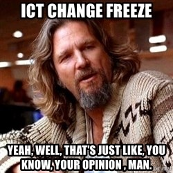 Big Lebowski - ICT Change freeze Yeah, well, that's just like, you know, your opinion , man.