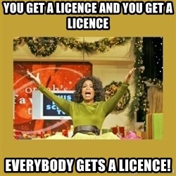 Oprah You get a - you get a licence and you get a licence everybody gets a licence!