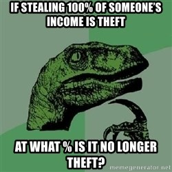 Philosoraptor - If stealing 100% of Someone's income is theft At what % is it no longer theft?