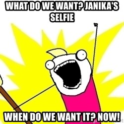X ALL THE THINGS - what do we want? JanikA's Selfie When do we want it? NOw!
